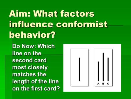 Aim: What factors influence conformist behavior? Do Now: Which line on the second card most closely matches the length of the line on the first card?