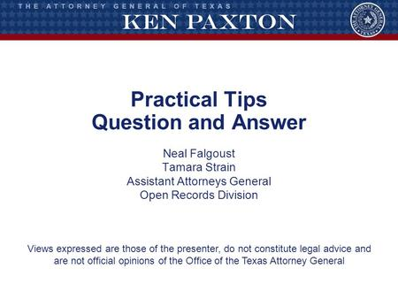 Practical Tips Question and Answer Neal Falgoust Tamara Strain Assistant Attorneys General Open Records Division Views expressed are those of the presenter,