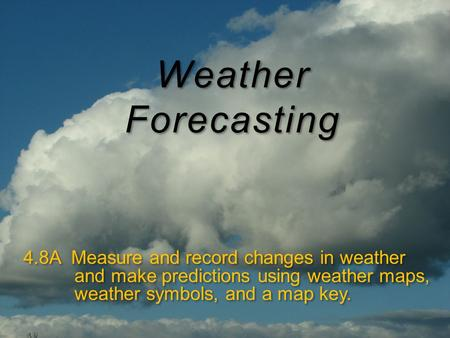 Weather Forecasting 4.8A Measure and record changes in weather and make predictions using weather maps, weather symbols, and a map key.