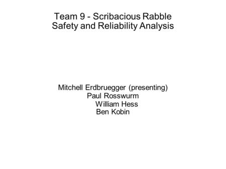 Team 9 - Scribacious Rabble Safety and Reliability Analysis Mitchell Erdbruegger (presenting) Paul Rosswurm William Hess Ben Kobin.