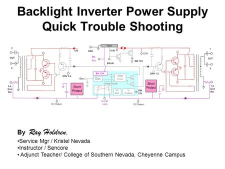 Backlight Inverter Power Supply Quick Trouble Shooting By Ray Holdren, Service Mgr / Kristel Nevada Instructor / Sencore Adjunct Teacher/ College of Southern.