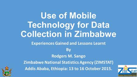 Use of Mobile Technology for Data Collection in Zimbabwe Experiences Gained and Lessons Learnt By Rodgers M. Sango Zimbabwe National Statistics Agency.