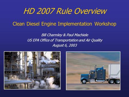 HD 2007 Rule Overview Clean Diesel Engine Implementation Workshop Bill Charmley & Paul Machiele US EPA Office of Transportation and Air Quality August.