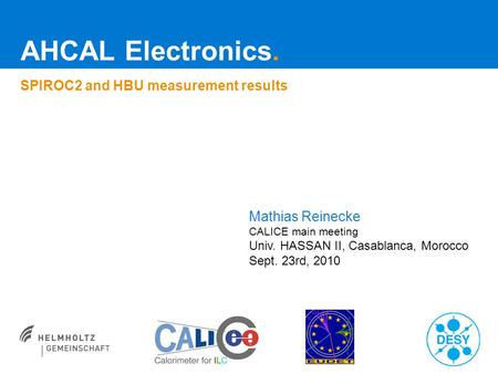 AHCAL Electronics. SPIROC2 and HBU measurement results Mathias Reinecke CALICE main meeting Univ. HASSAN II, Casablanca, Morocco Sept. 23rd, 2010.