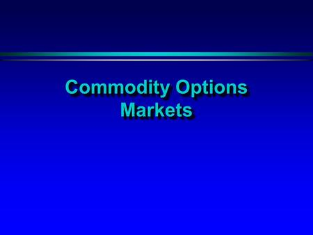 Commodity Options Markets. Options Markets H Are more complex than futures with much more complicated terminology and strategies H Commodity options allow.
