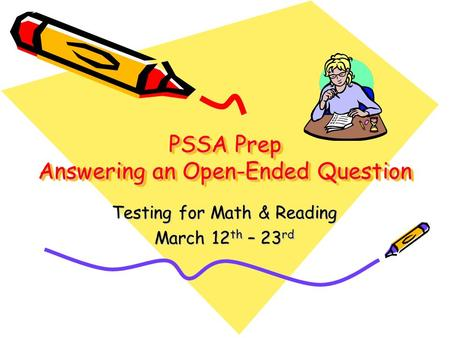 PSSA Prep Answering an Open-Ended Question Testing for Math & Reading March 12 th – 23 rd.