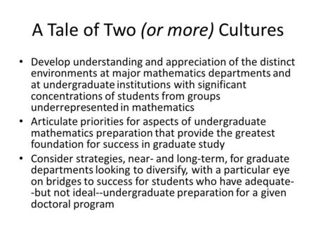 A Tale of Two (or more) Cultures Develop understanding and appreciation of the distinct environments at major mathematics departments and at undergraduate.