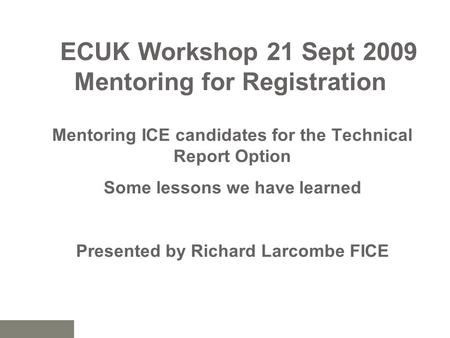 ECUK Workshop 21 Sept 2009 Mentoring for Registration Mentoring ICE candidates for the Technical Report Option Some lessons we have learned Presented by.