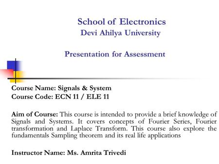 Presentation for Assessment Course Name: Signals & System Course Code: ECN 11 / ELE 11 Aim of Course: This course is intended to provide a brief knowledge.