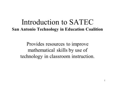1 Introduction to SATEC San Antonio Technology in Education Coalition Provides resources to improve mathematical skills by use of technology in classroom.