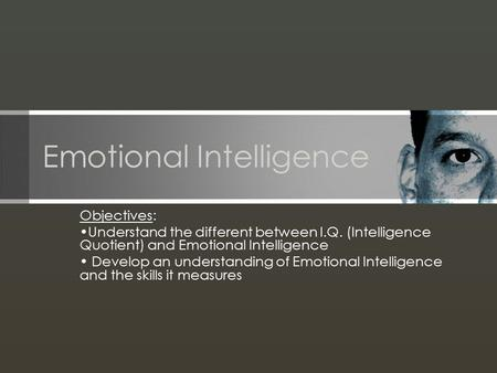 Emotional Intelligence Objectives: Understand the different between I.Q. (Intelligence Quotient) and Emotional Intelligence Develop an understanding of.