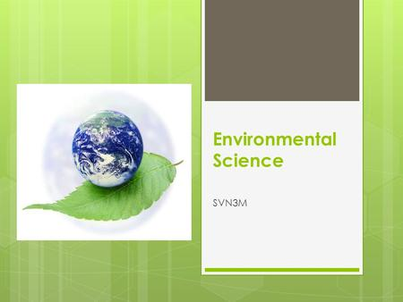 Environmental Science SVN3M. What is the GOAL of this course?  See Course Description: Syllabus  BIG IDEAS:  Background Information:  What do we need.