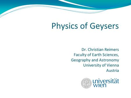 Physics of Geysers Dr. Christian Reimers Faculty of Earth Sciences, Geography and Astronomy University of Vienna Austria.