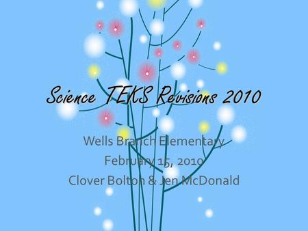 Science TEKS Revisions 2010 Wells Branch Elementary February 15, 2010 Clover Bolton & Jen McDonald.