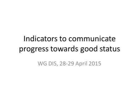 Indicators to communicate progress towards good status WG DIS, 28-29 April 2015.