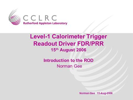 Level-1 Calorimeter Trigger Readout Driver FDR/PRR 15 th August 2006 Introduction to the ROD Norman Gee 15-Aug-2006 Norman Gee.