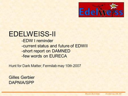 EDELWEISS-II -EDW I reminder -current status and future of EDWII -short report on DAMNED -few words on EURECA Hunt for Dark Matter, Fermilab may 10th 2007.