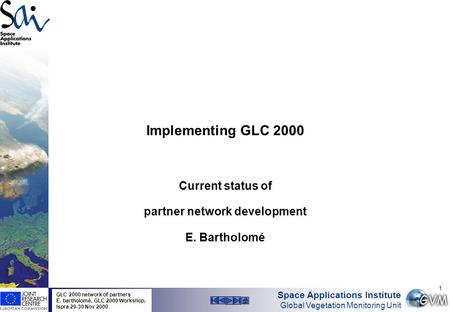 Space Applications Institute Global Vegetation Monitoring Unit GLC 2000 network of partners E. bartholomé, GLC 2000 Workshop, Ispra 29-30 Nov 2000 1 Implementing.