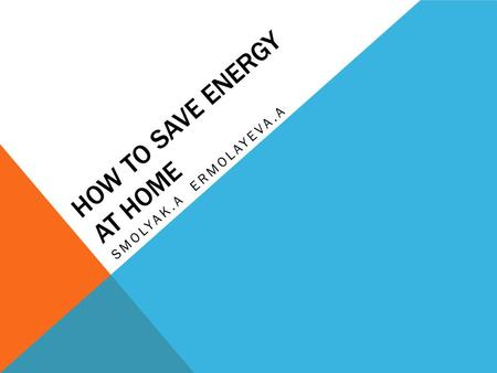 HOW TO SAVE ENERGY AT HOME SMOLYAK.A ERMOLAYEVA.A.