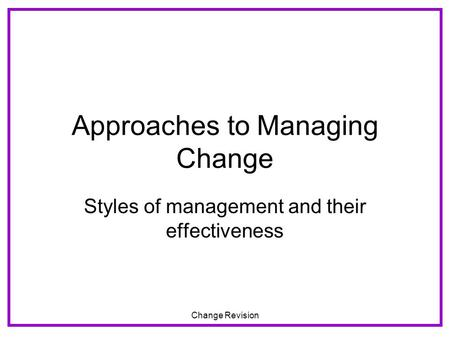 Change Revision Approaches to Managing Change Styles of management and their effectiveness.