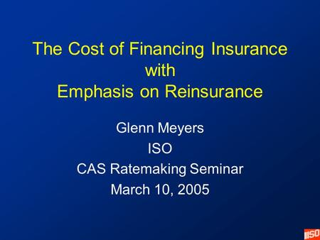 The Cost of Financing Insurance with Emphasis on Reinsurance Glenn Meyers ISO CAS Ratemaking Seminar March 10, 2005.