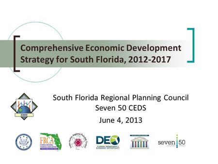 Comprehensive Economic Development Strategy for South Florida, 2012-2017 South Florida Regional Planning Council Seven 50 CEDS June 4, 2013.