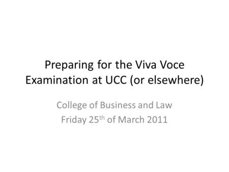 Preparing for the Viva Voce Examination at UCC (or elsewhere) College of Business and Law Friday 25 th of March 2011.