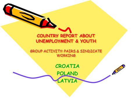 COUNTRY REPORT ABOUT UNEMPLOYMENT & YOUTH GROUP ACTIVITY: PAIRS & SINDICATE WORKING CROATIAPOLANDLATVIA.