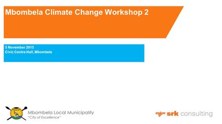 Mbombela Climate Change Workshop 2 5 November 2015 Civic Centre Hall, Mbombela.