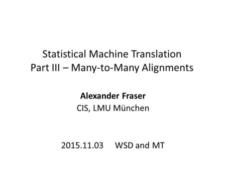 Statistical Machine Translation Part III – Many-to-Many Alignments Alexander Fraser CIS, LMU München 2015.11.03 WSD and MT.