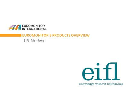 EUROMONITOR'S PRODUCTS OVERVIEW EIFL Members. ABOUT EUROMONITOR INTERNATIONAL Our Databases  Research Monitor  Passport Passport VS Research Monitor.