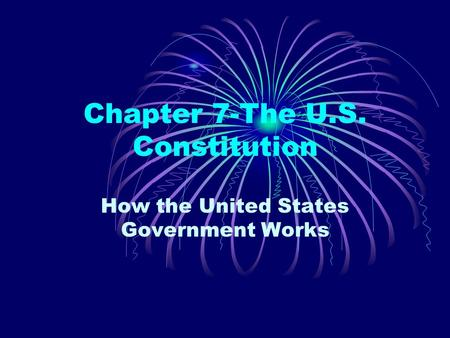 Chapter 7-The U.S. Constitution How the United States Government Works.