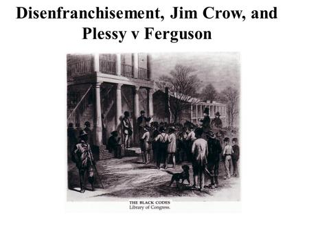 Disenfranchisement, Jim Crow, and Plessy v Ferguson
