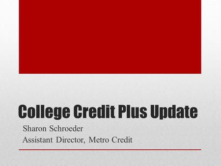College Credit Plus Update Sharon Schroeder Assistant Director, Metro Credit.