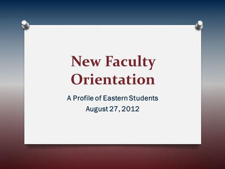 New Faculty Orientation A Profile of Eastern Students August 27, 2012.