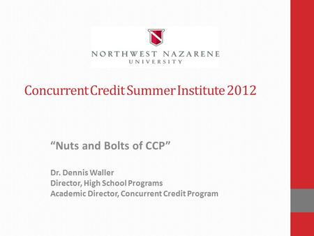 "Concurrent Credit Summer Institute 2012 ""Nuts and Bolts of CCP"" Dr. Dennis Waller Director, High School Programs Academic Director, Concurrent Credit Program."
