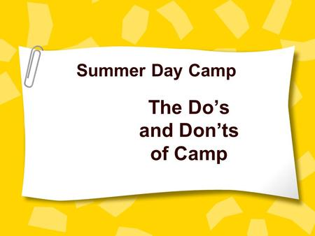 The Do's and Don'ts of Camp Summer Day Camp. BE ON TIME All POOL staff must arrive at 8:15 am All other staff must arrive at 8:45 am.