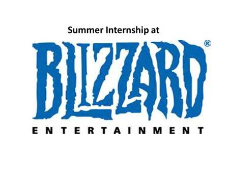 Summer Internship at. About Blizzard Entertainment Blizzard Entertainment ® is a premier developer and publisher of entertainment software. After establishing.
