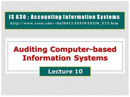 IS 630 : Accounting Information Systems  Auditing Computer-based Information Systems Lecture 10.