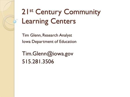 21 st Century Community Learning Centers Tim Glenn, Research Analyst Iowa Department of Education 515.281.3506.