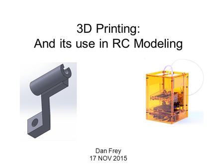 3D Printing: And its use in RC Modeling Dan Frey 17 NOV 2015.