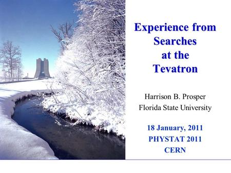 Experience from Searches at the Tevatron Harrison B. Prosper Florida State University 18 January, 2011 PHYSTAT 2011 CERN.