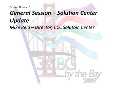Session Number 1 General Session – Solution Center Update Mike Reid – Director, CCC Solutoin Center.