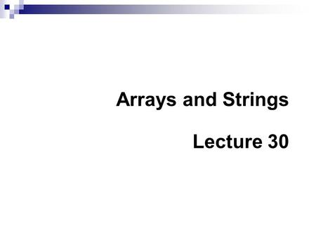 Arrays and Strings Lecture 30. Summary of Previous Lecture In the previous lecture we have covered  Functions Prototypes Variable Scope  Pointers Introduction.
