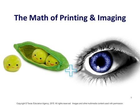 1 The Math of Printing & Imaging Copyright © Texas Education Agency, 2015. All rights reserved. Images and other multimedia content used with permission.