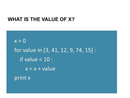 WHAT IS THE VALUE OF X? x = 0 for value in [3, 41, 12, 9, 74, 15] : if value < 10 : x = x + value print x.