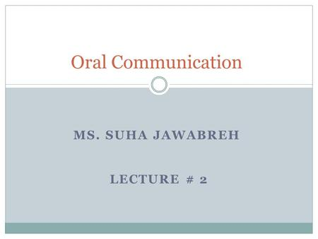 MS. SUHA JAWABREH LECTURE # 2 Oral Communication.