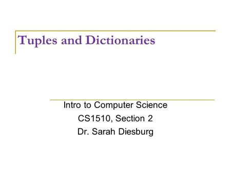Tuples and Dictionaries Intro to Computer Science CS1510, Section 2 Dr. Sarah Diesburg.