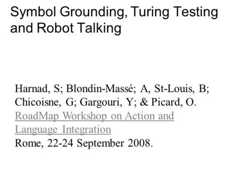 Symbol Grounding, Turing Testing and Robot Talking Harnad, S; Blondin-Massé; A, St-Louis, B; Chicoisne, G; Gargouri, Y; & Picard, O. RoadMap Workshop on.