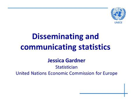 Disseminating and communicating statistics Jessica Gardner Statistician United Nations Economic Commission for Europe.